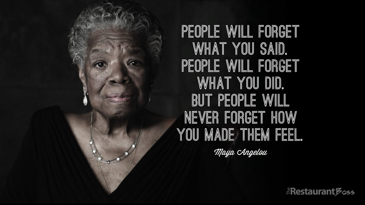 they might forget what you said, but they'll never forget the way you made them feel
